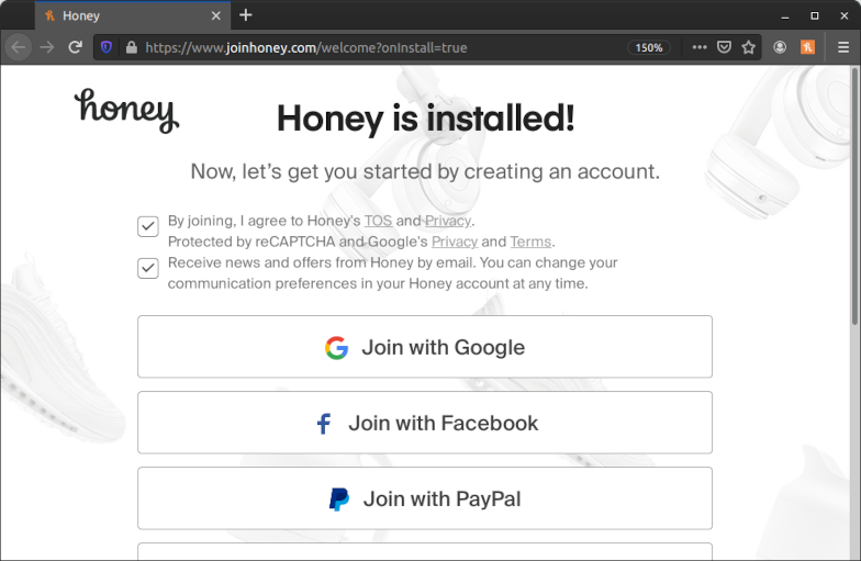 "Screenshot of a page on the Honey website in Firefox. The page has a URL of ""https://www.joinhoney.com/welcome?onInstall=true"" and was automatically opened after installing the extension. The page has a heading of ""Honey is installed!"" and a subheading of ""Now, let's get you started by creating an account."" Below that are two check boxes with the texts ""By joining, I agree to Honey's TOS and Privacy. Protected by reCAPTCHA and Google's Privacy and Terms."" and ""Receive news and offers from Honey by email. You can change your communication preferences in your Honey account at any time."" Both are prechecked even without any user interaction. Below the check boxes are a number of buttons with the texts ""Join with Google"", ""Join with Facebook"" and ""Join with PayPal"". There are even more buttons but those are cut off in the screenshot."